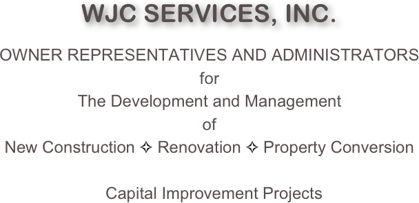 WJC SERVICES, INC.  OWNER REPRESENTATIVES AND ADMINISTRATORS for The Development and Management of New Construction ✧ Renovation ✧ Property Conversion     Capital Improvement Projects